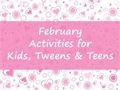 February Activities for Kids, Tweens & Teens