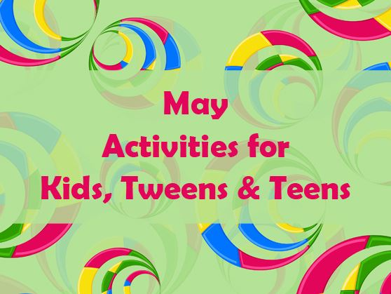 May activities and programs for kids, tweens, and teens.